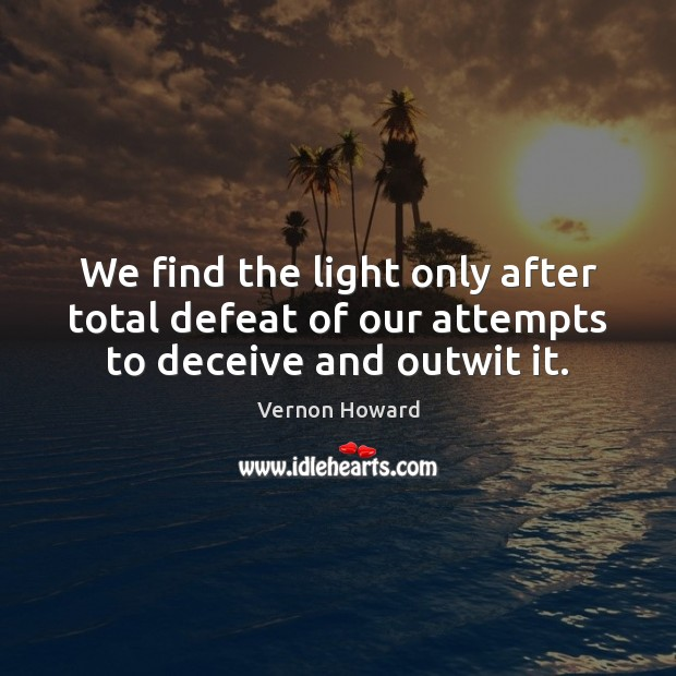 We find the light only after total defeat of our attempts to deceive and outwit it. Vernon Howard Picture Quote