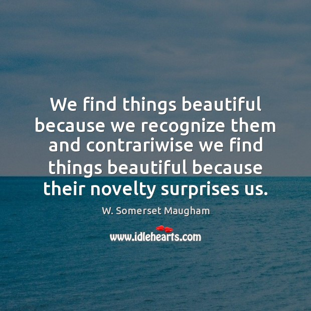 We find things beautiful because we recognize them and contrariwise we find Image