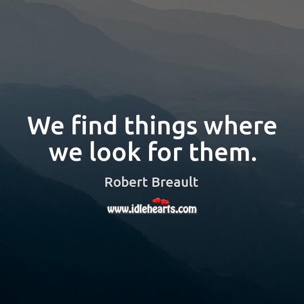 We find things where we look for them. Robert Breault Picture Quote