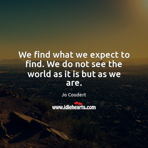 We find what we expect to find. We do not see the world as it is but as we are. Jo Coudert Picture Quote