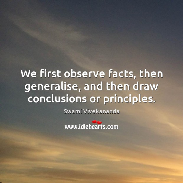 We first observe facts, then generalise, and then draw conclusions or principles. Swami Vivekananda Picture Quote