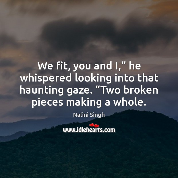 """We fit, you and I,"""" he whispered looking into that haunting gaze. """" Nalini Singh Picture Quote"""