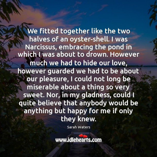 We fitted together like the two halves of an oyster-shell. I was Sarah Waters Picture Quote