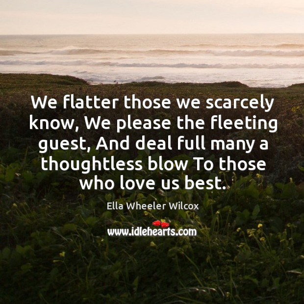 We flatter those we scarcely know, we please the fleeting guest, and deal full many a thoughtless blow to those who love us best. Image