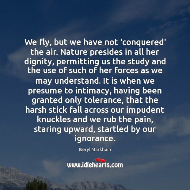 We fly, but we have not 'conquered' the air. Nature presides in Beryl Markham Picture Quote