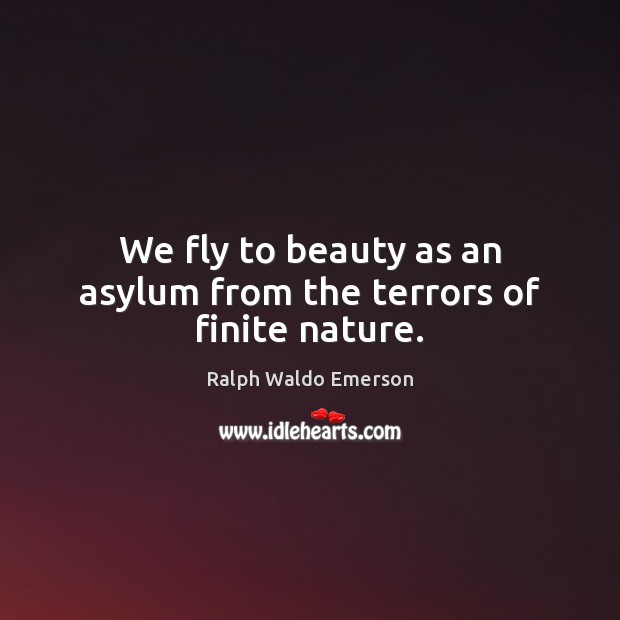 We fly to beauty as an asylum from the terrors of finite nature. Image