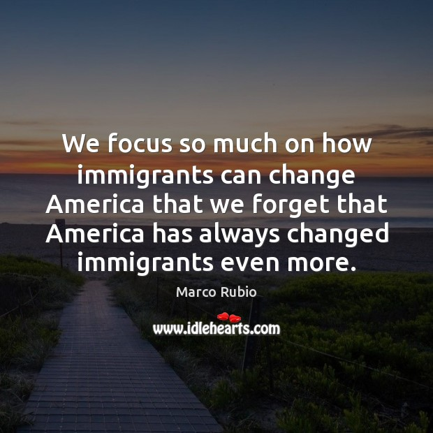 We focus so much on how immigrants can change America that we Marco Rubio Picture Quote