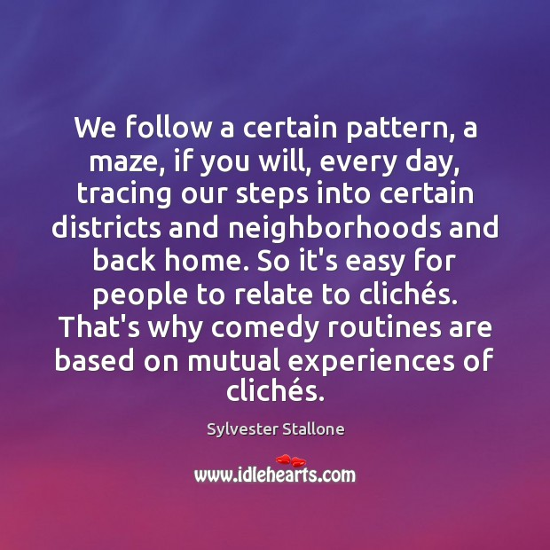 We follow a certain pattern, a maze, if you will, every day, Sylvester Stallone Picture Quote