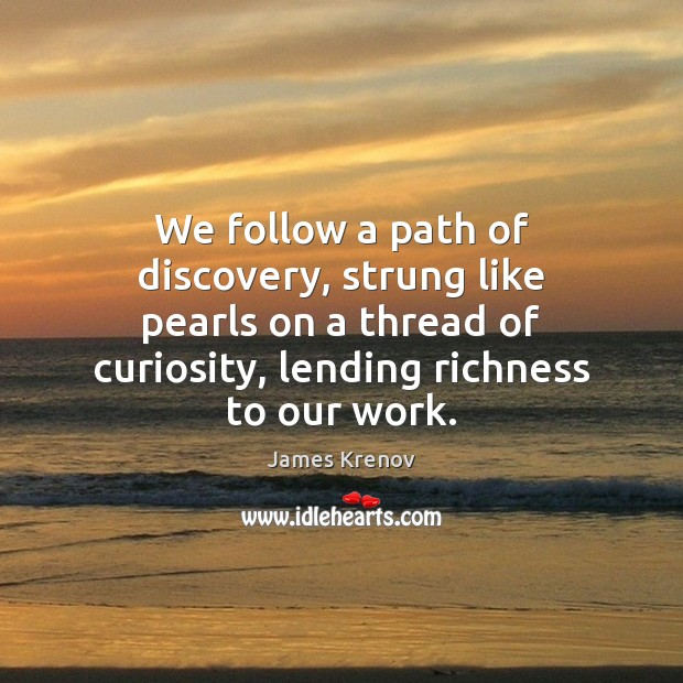 We follow a path of discovery, strung like pearls on a thread Image