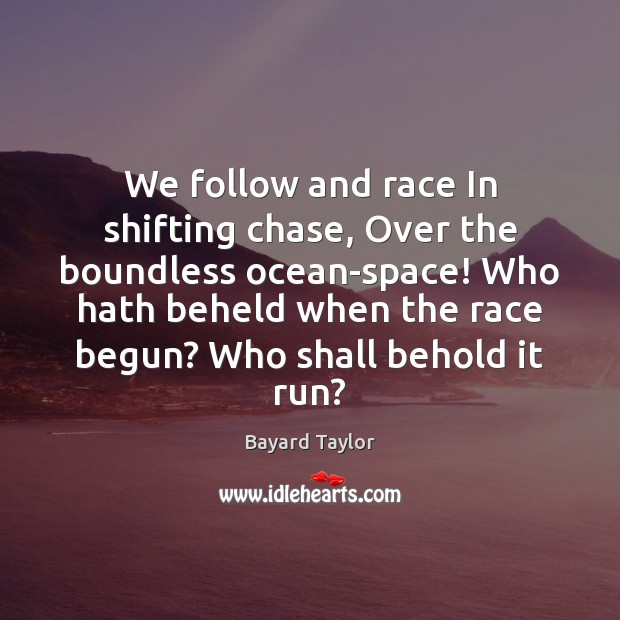 Image, We follow and race In shifting chase, Over the boundless ocean-space! Who