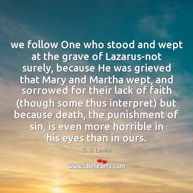 We follow One who stood and wept at the grave of Lazarus-not Image