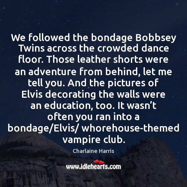 We followed the bondage Bobbsey Twins across the crowded dance floor. Those Charlaine Harris Picture Quote