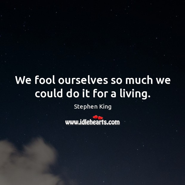 We fool ourselves so much we could do it for a living. Fools Quotes Image