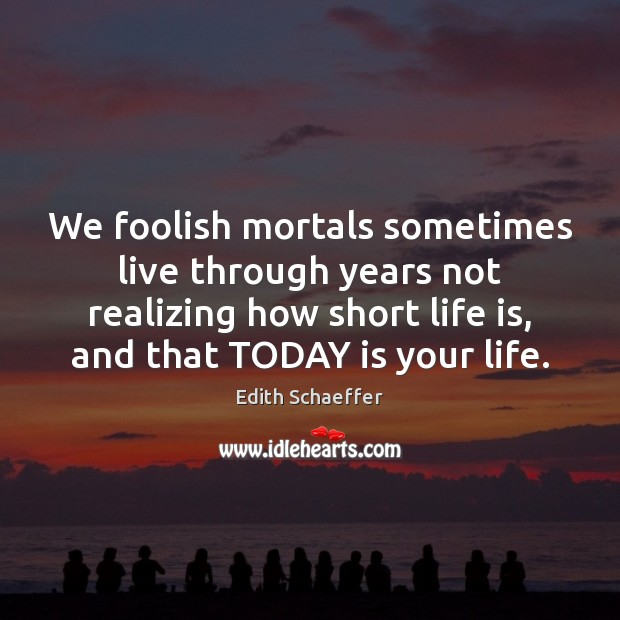 We foolish mortals sometimes live through years not realizing how short life Image