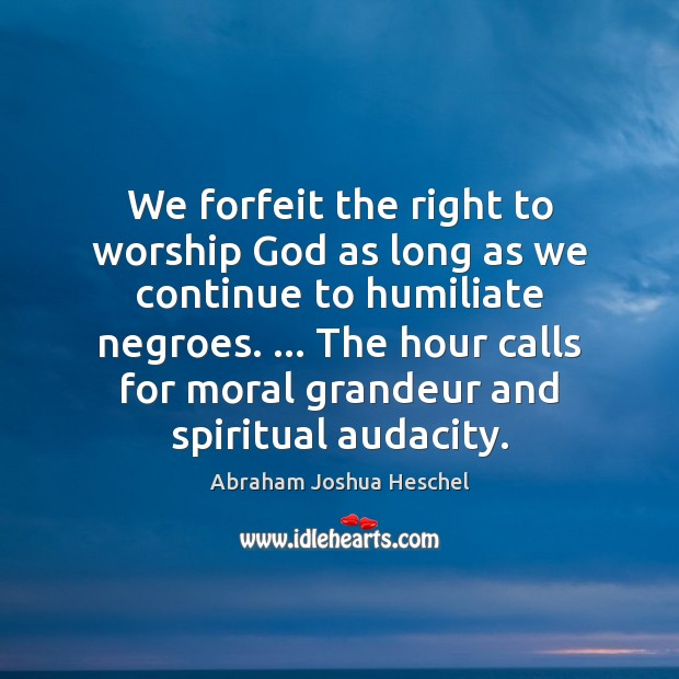 We forfeit the right to worship God as long as we continue Image