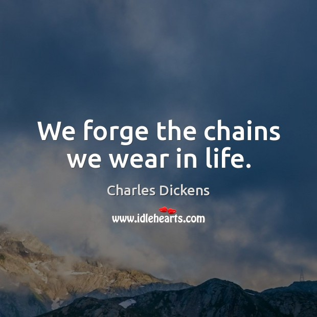 Image, We forge the chains we wear in life.
