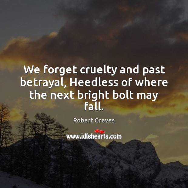 We forget cruelty and past betrayal, Heedless of where the next bright bolt may fall. Robert Graves Picture Quote
