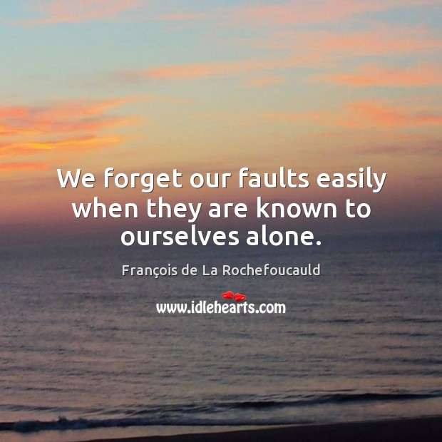 Image, We forget our faults easily when they are known to ourselves alone.