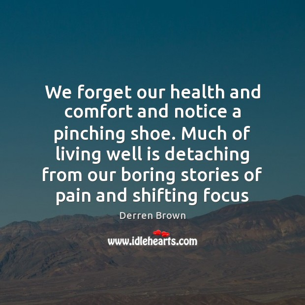 We forget our health and comfort and notice a pinching shoe. Much Derren Brown Picture Quote
