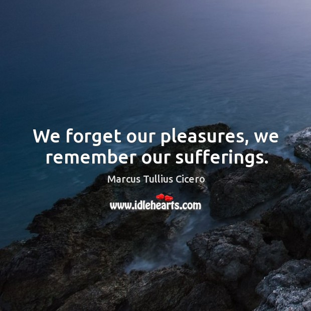 We forget our pleasures, we remember our sufferings. Image