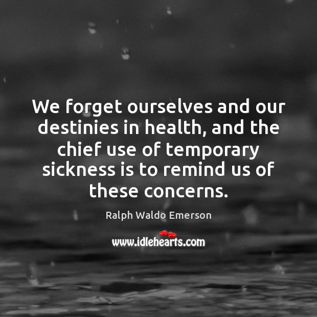 We forget ourselves and our destinies in health, and the chief use Ralph Waldo Emerson Picture Quote
