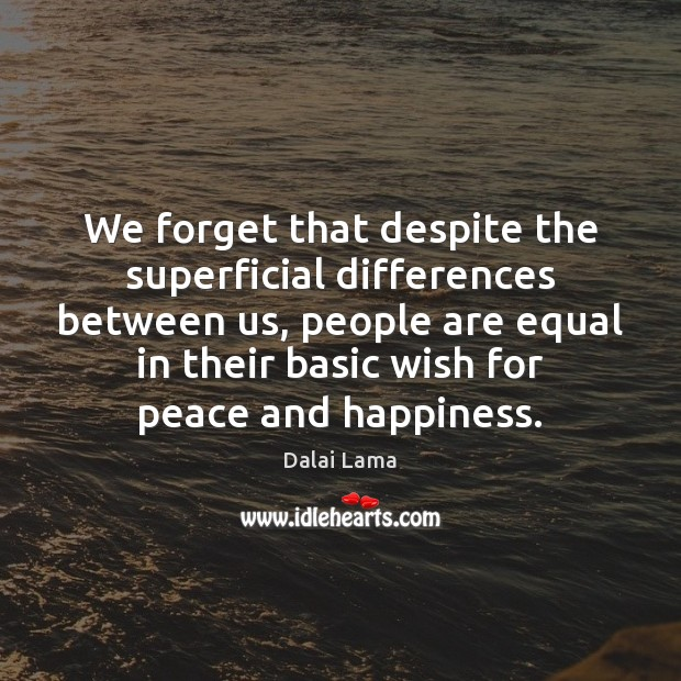 We forget that despite the superficial differences between us, people are equal Dalai Lama Picture Quote