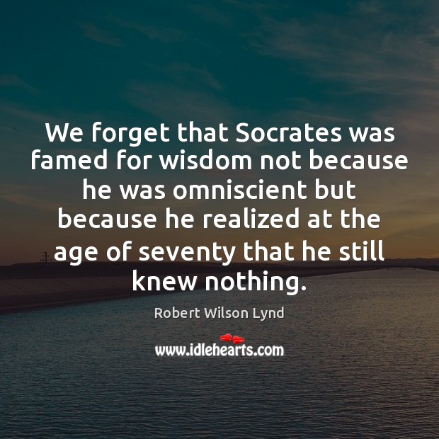 We forget that Socrates was famed for wisdom not because he was Image