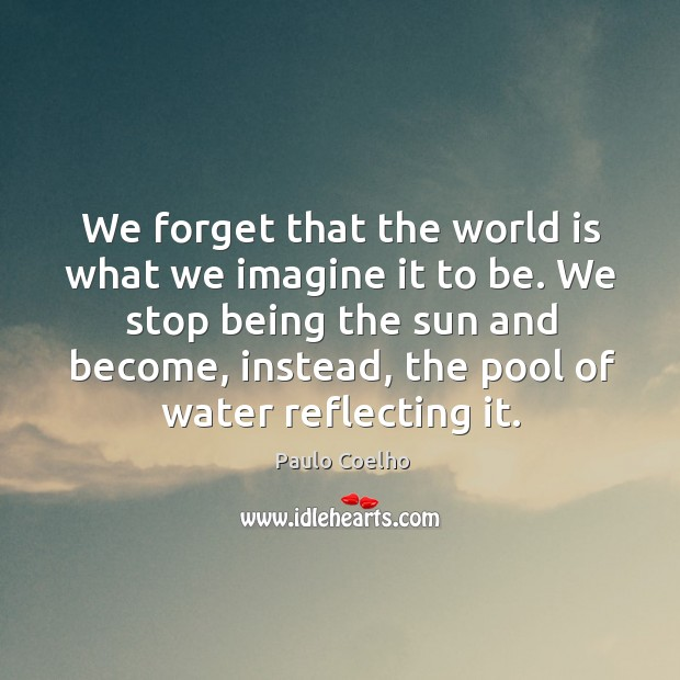 Image, We forget that the world is what we imagine it to be.
