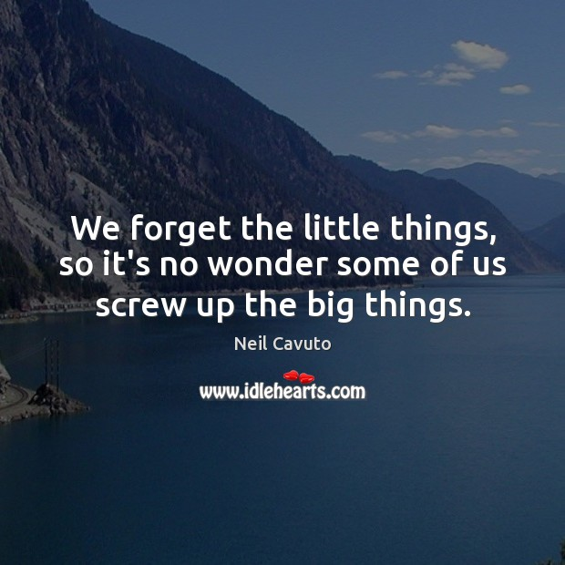 We forget the little things, so it's no wonder some of us screw up the big things. Image