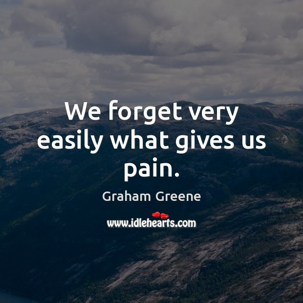 We forget very easily what gives us pain. Image