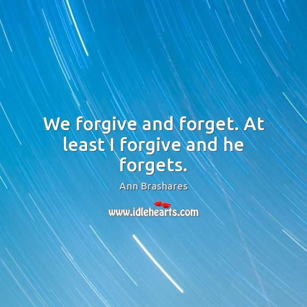 Image, We forgive and forget. At least I forgive and he forgets.