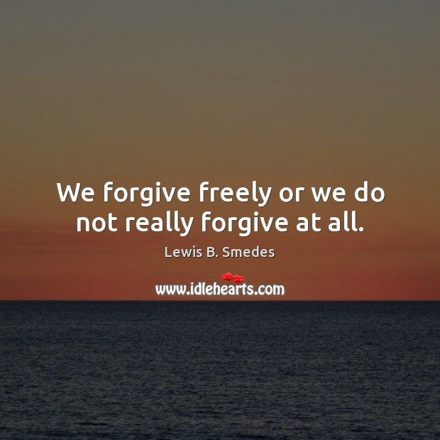We forgive freely or we do not really forgive at all. Lewis B. Smedes Picture Quote