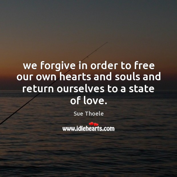 We forgive in order to free our own hearts and souls and Sue Thoele Picture Quote
