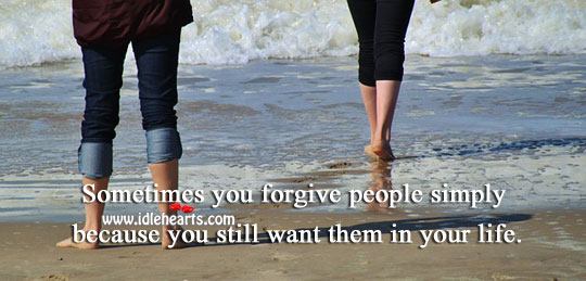 We Forgive People Because We Want Them In Our Life.