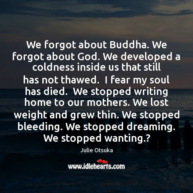 We forgot about Buddha. We forgot about God. We developed a coldness Image
