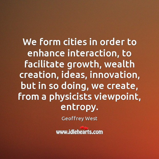We form cities in order to enhance interaction, to facilitate growth, wealth Image