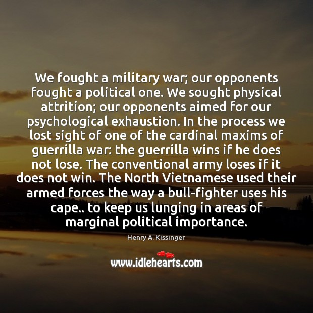 We fought a military war; our opponents fought a political one. We Henry A. Kissinger Picture Quote
