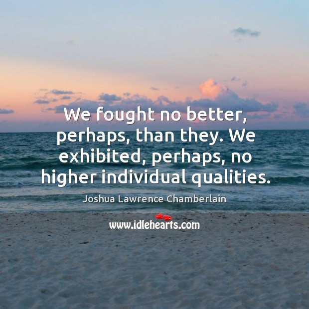 We fought no better, perhaps, than they. We exhibited, perhaps, no higher individual qualities. Image
