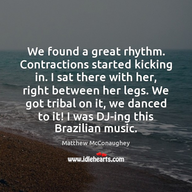 We found a great rhythm. Contractions started kicking in. I sat there Matthew McConaughey Picture Quote