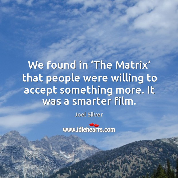 We found in 'the matrix' that people were willing to accept something more. It was a smarter film. Image