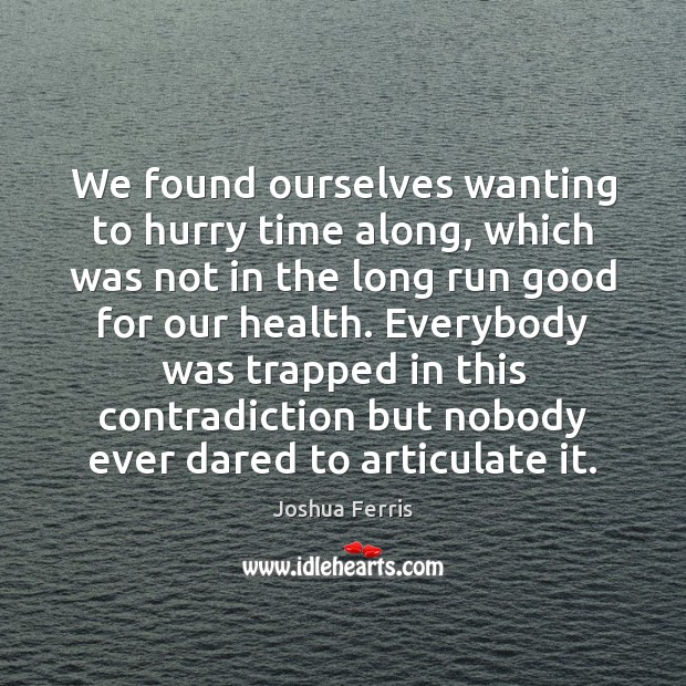 We found ourselves wanting to hurry time along, which was not in Joshua Ferris Picture Quote