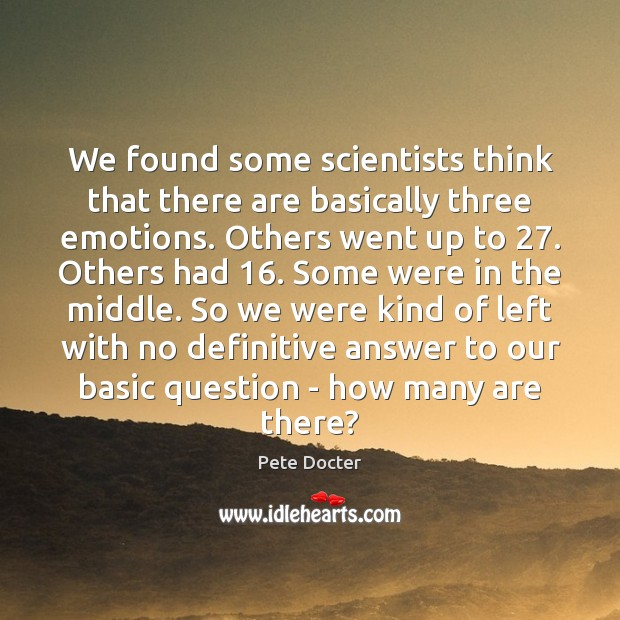 We found some scientists think that there are basically three emotions. Others Pete Docter Picture Quote