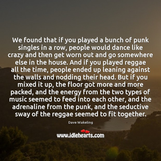 We found that if you played a bunch of punk singles in Dave Wakeling Picture Quote