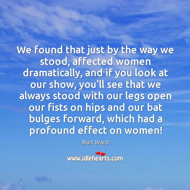 We found that just by the way we stood, affected women dramatically, Image