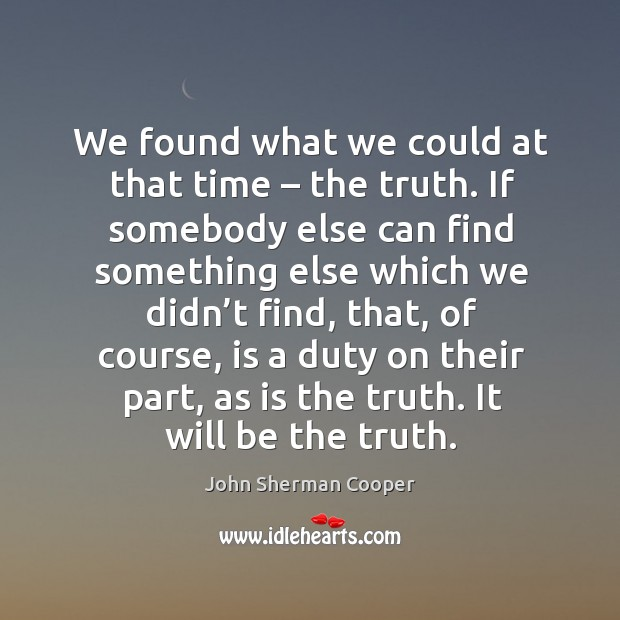 We found what we could at that time – the truth. If somebody else can find something else John Sherman Cooper Picture Quote
