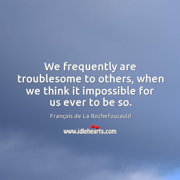 We frequently are troublesome to others, when we think it impossible for us ever to be so. Image