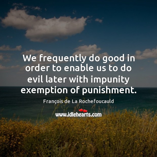 Image, We frequently do good in order to enable us to do evil
