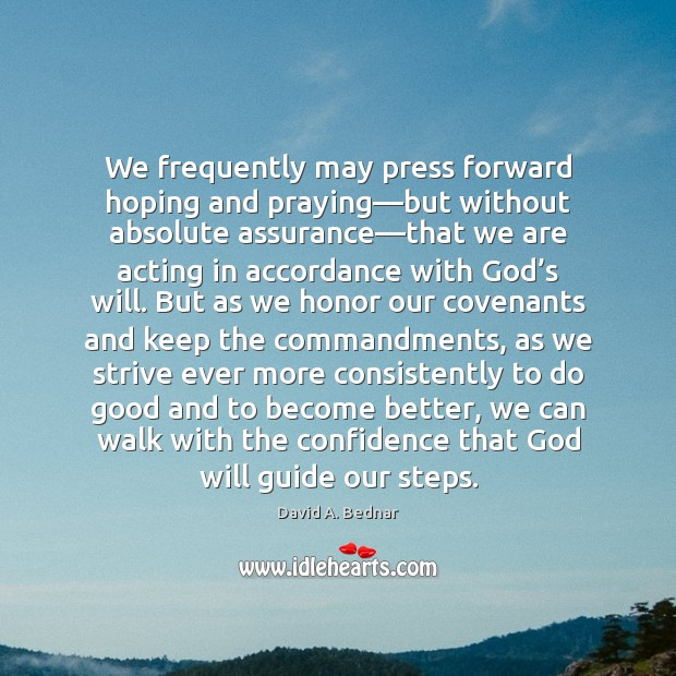 We frequently may press forward hoping and praying—but without absolute assurance— David A. Bednar Picture Quote