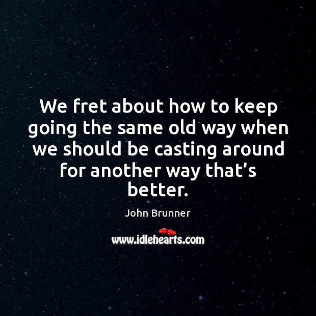 We fret about how to keep going the same old way when John Brunner Picture Quote