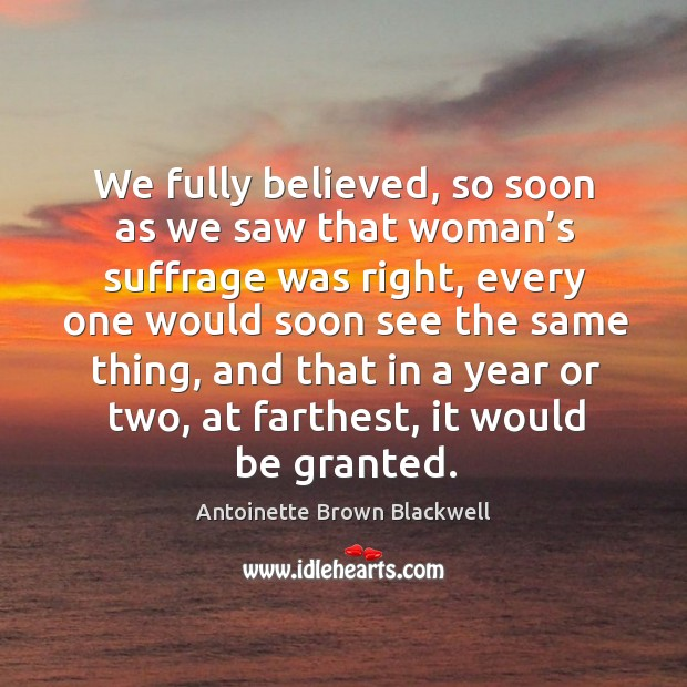 Image, We fully believed, so soon as we saw that woman's suffrage was right